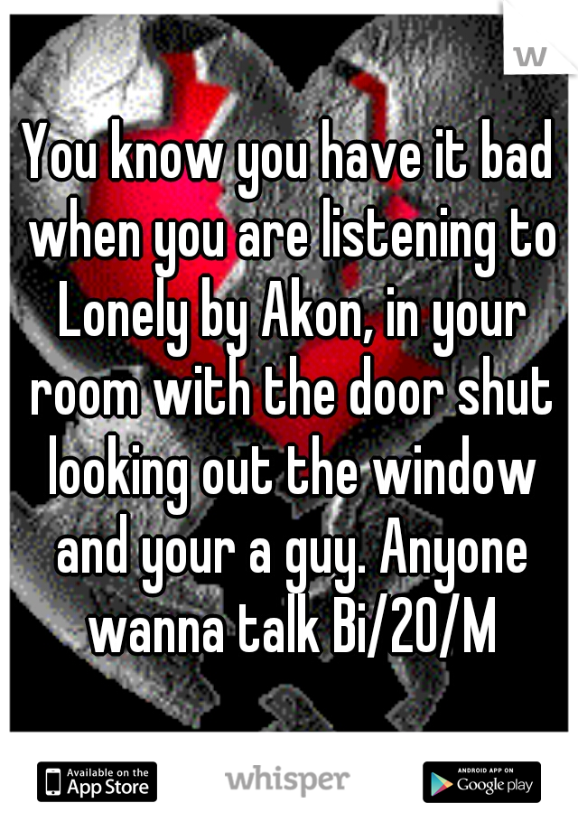 You know you have it bad when you are listening to Lonely by Akon, in your room with the door shut looking out the window and your a guy. Anyone wanna talk Bi/20/M