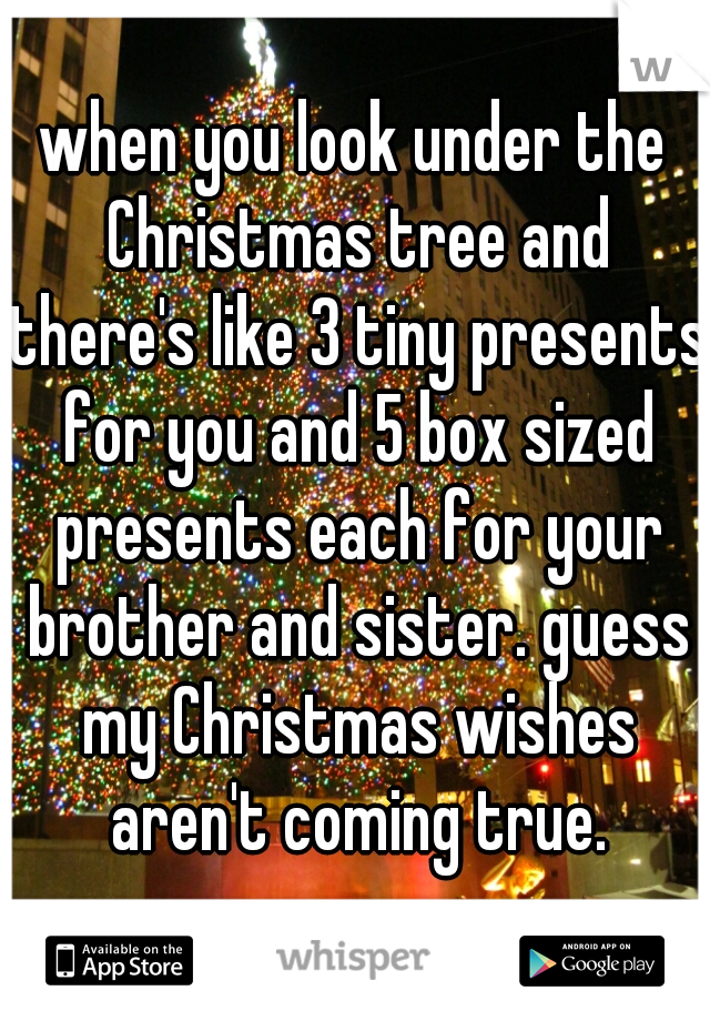 when you look under the Christmas tree and there's like 3 tiny presents for you and 5 box sized presents each for your brother and sister. guess my Christmas wishes aren't coming true.