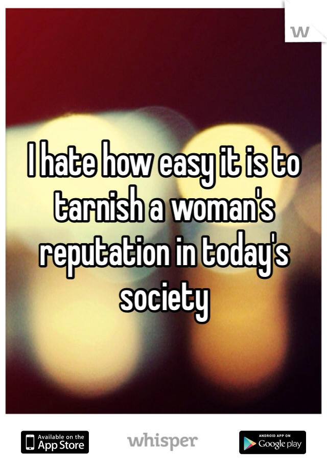 I hate how easy it is to tarnish a woman's reputation in today's society