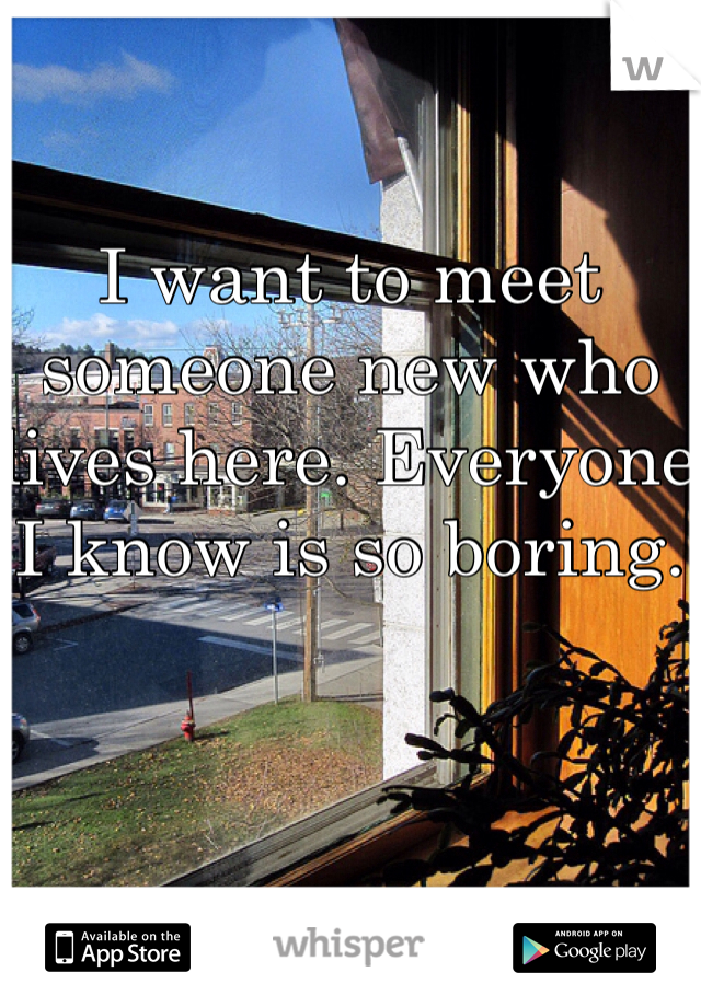 I want to meet someone new who lives here. Everyone I know is so boring.
