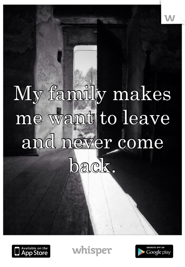 My family makes me want to leave and never come back.