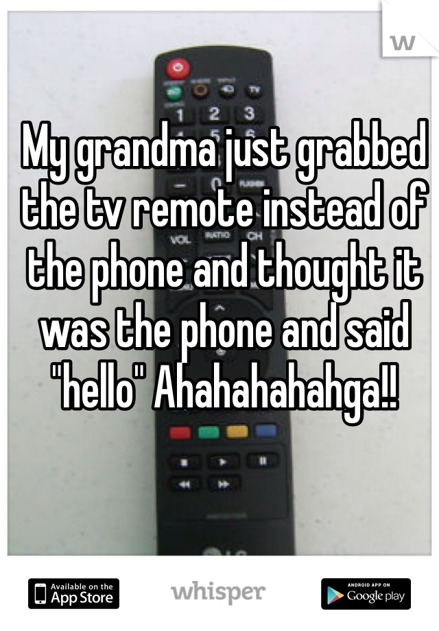 """My grandma just grabbed the tv remote instead of the phone and thought it was the phone and said """"hello"""" Ahahahahahga!!"""
