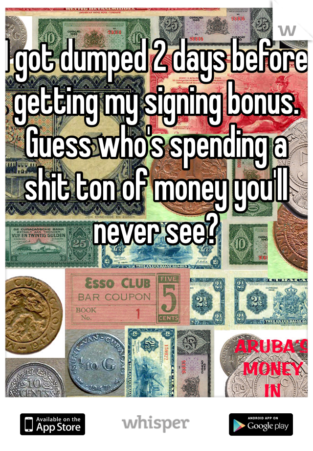 I got dumped 2 days before getting my signing bonus. Guess who's spending a shit ton of money you'll never see?