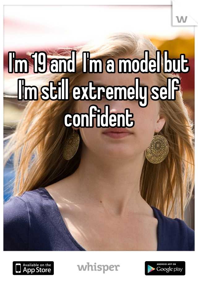 I'm 19 and  I'm a model but I'm still extremely self confident