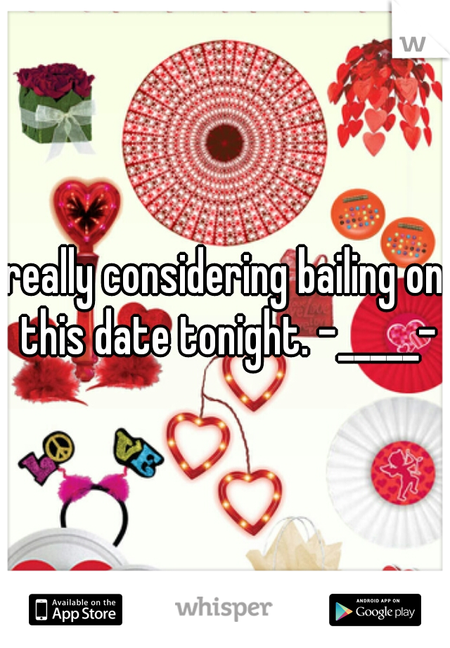 really considering bailing on this date tonight. -_____-