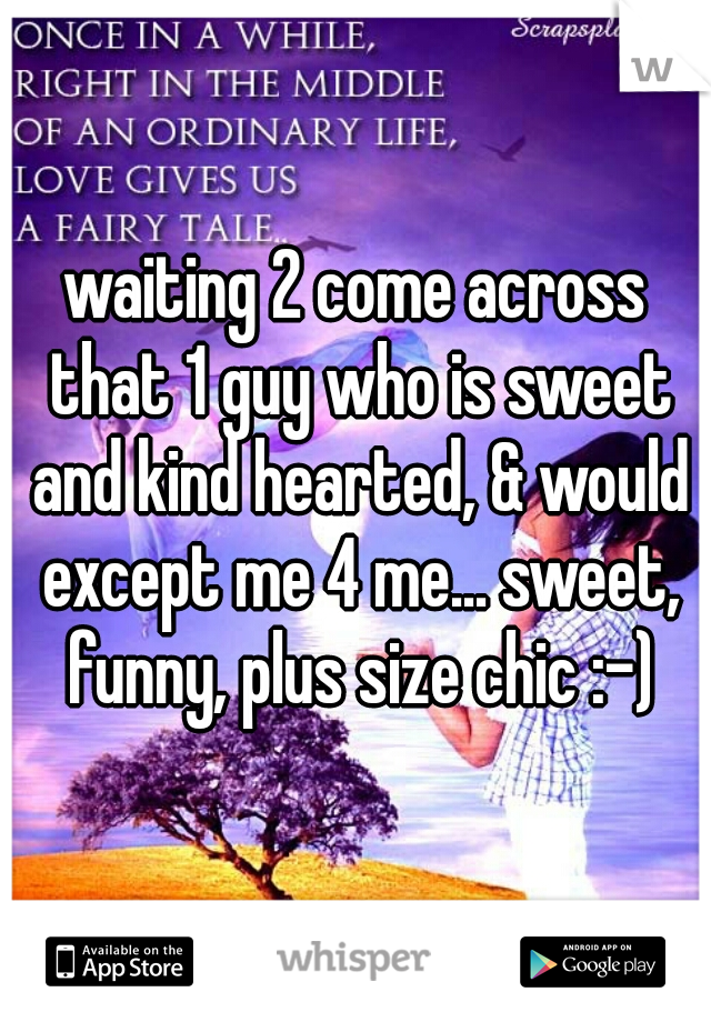 waiting 2 come across that 1 guy who is sweet and kind hearted, & would except me 4 me... sweet, funny, plus size chic :-)