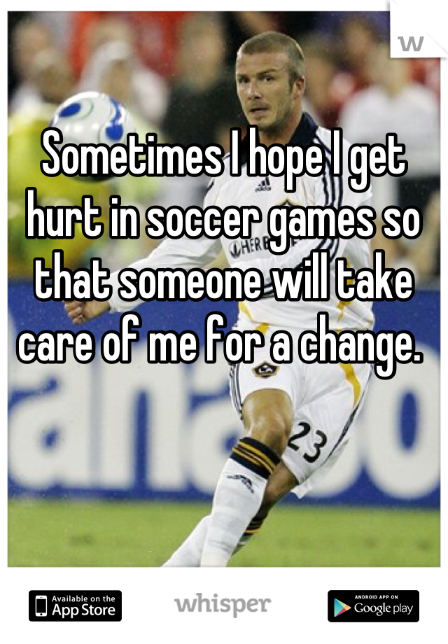 Sometimes I hope I get hurt in soccer games so that someone will take care of me for a change.
