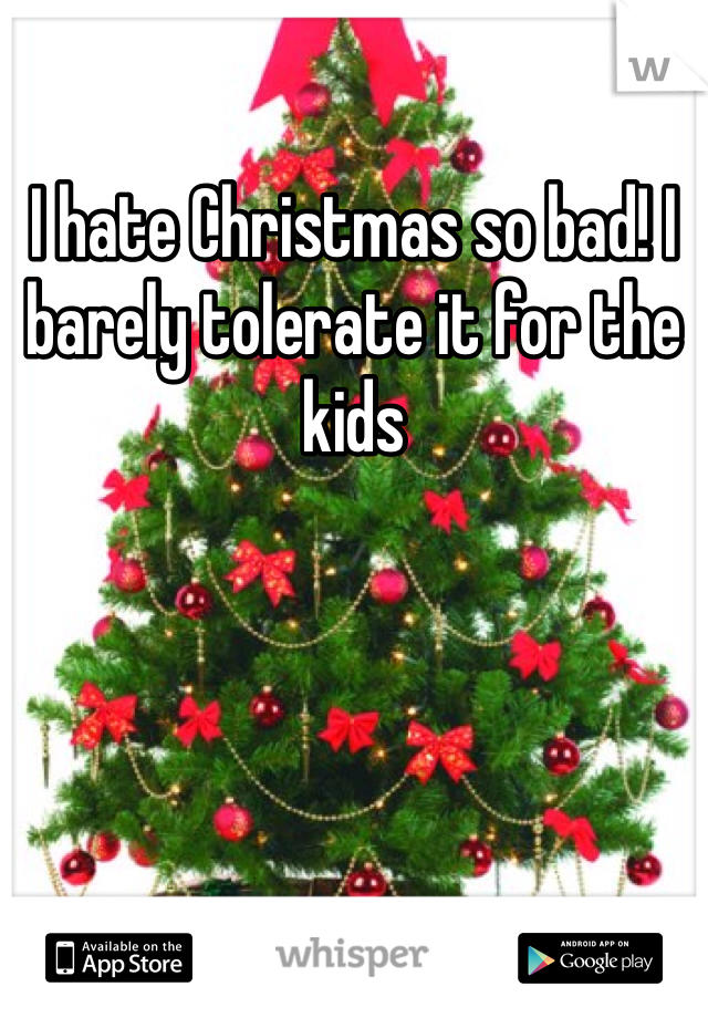 I hate Christmas so bad! I barely tolerate it for the kids