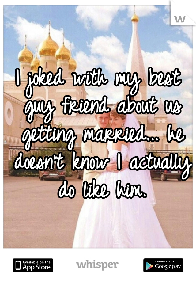 I joked with my best guy friend about us getting married... he doesn't know I actually do like him.