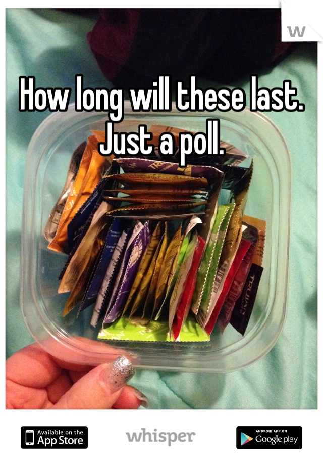 How long will these last. Just a poll.