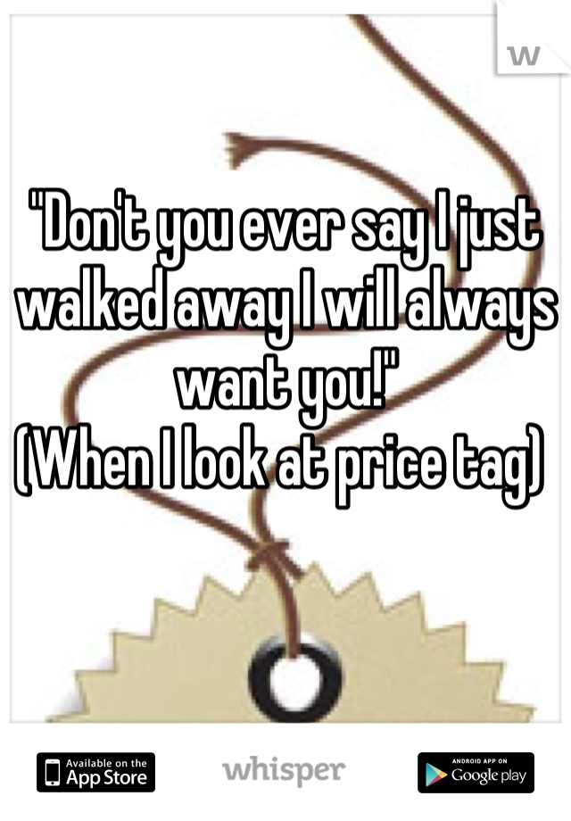 """""""Don't you ever say I just walked away I will always want you!"""" (When I look at price tag)"""