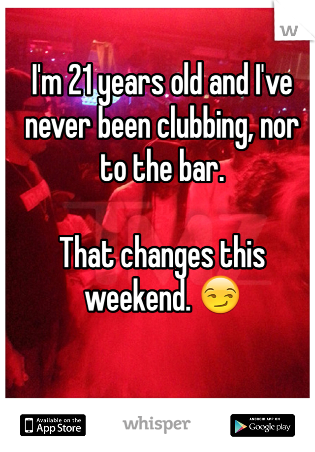I'm 21 years old and I've never been clubbing, nor to the bar.   That changes this weekend. 😏