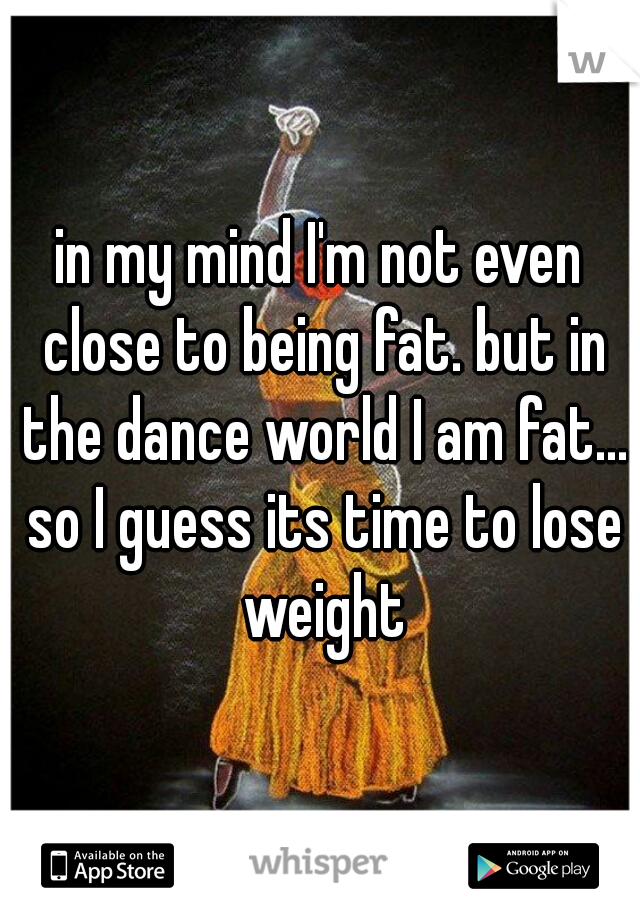 in my mind I'm not even close to being fat. but in the dance world I am fat... so I guess its time to lose weight
