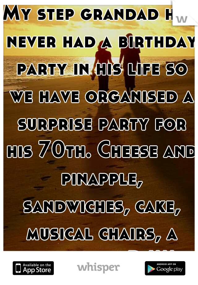 My step grandad has never had a birthday party in his life so we have organised a surprise party for his 70th. Cheese and pinapple, sandwiches, cake, musical chairs, a bar, and a DJ!!!