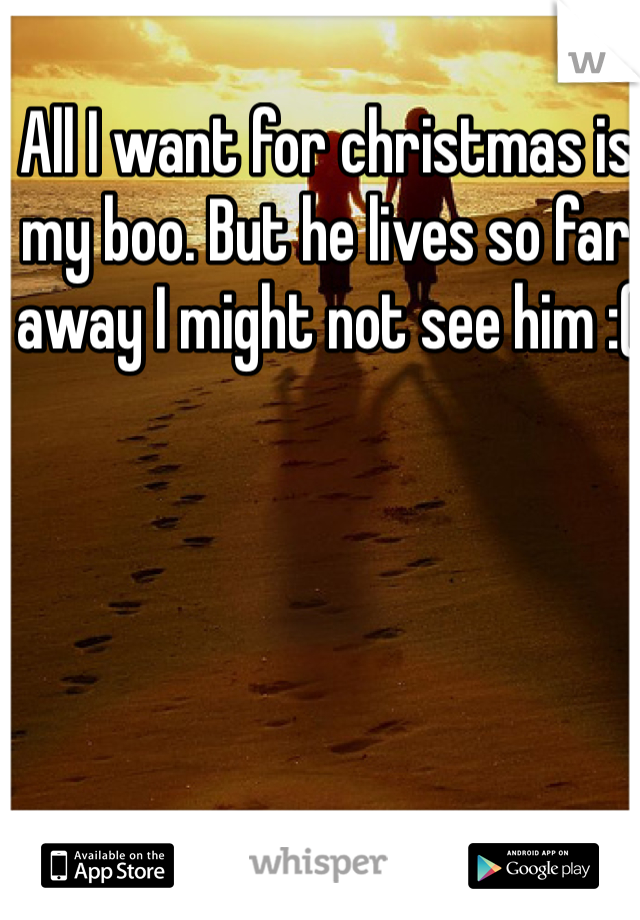 All I want for christmas is my boo. But he lives so far away I might not see him :(