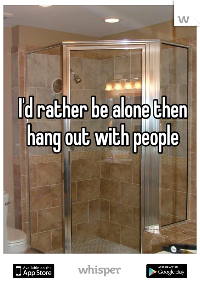 I'd rather be alone then hang out with people