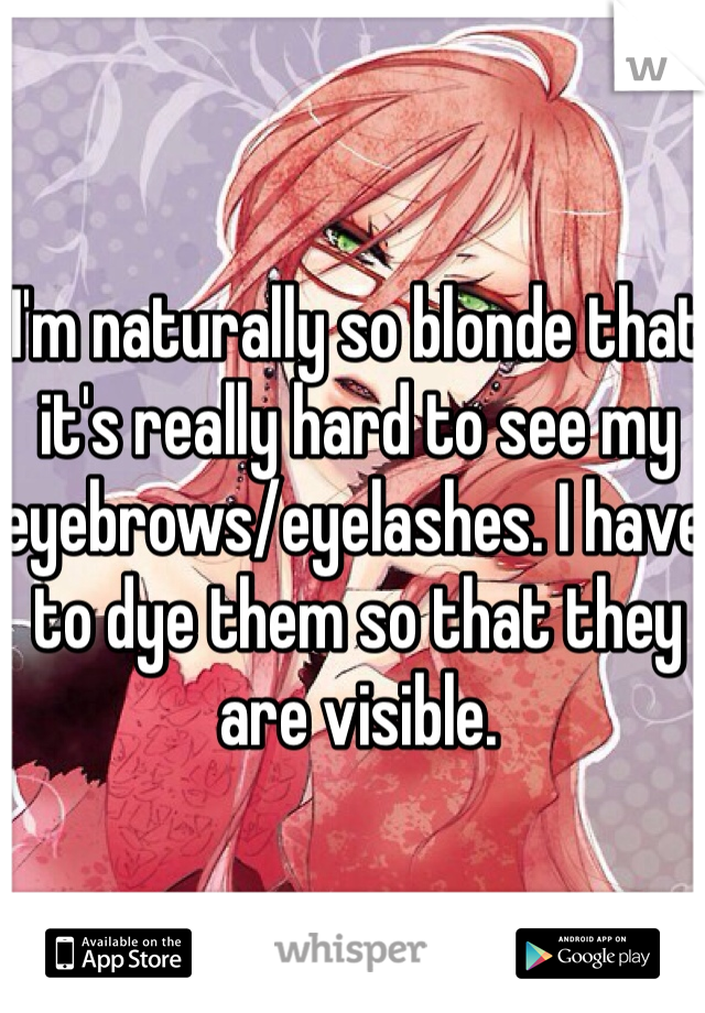 I'm naturally so blonde that it's really hard to see my eyebrows/eyelashes. I have to dye them so that they are visible.