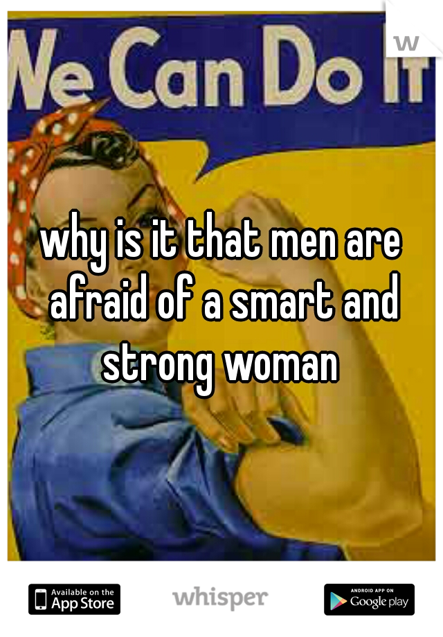 why is it that men are afraid of a smart and strong woman