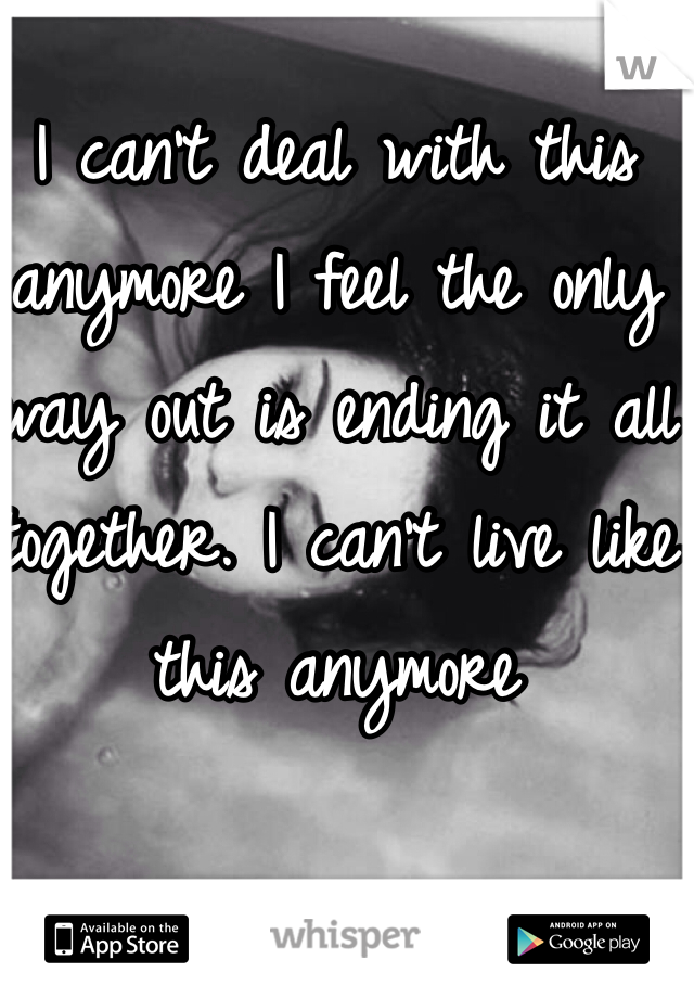 I can't deal with this anymore I feel the only way out is ending it all together. I can't live like this anymore