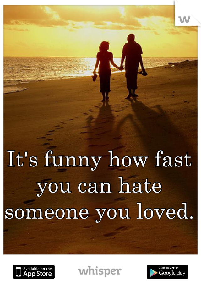 It's funny how fast you can hate someone you loved.