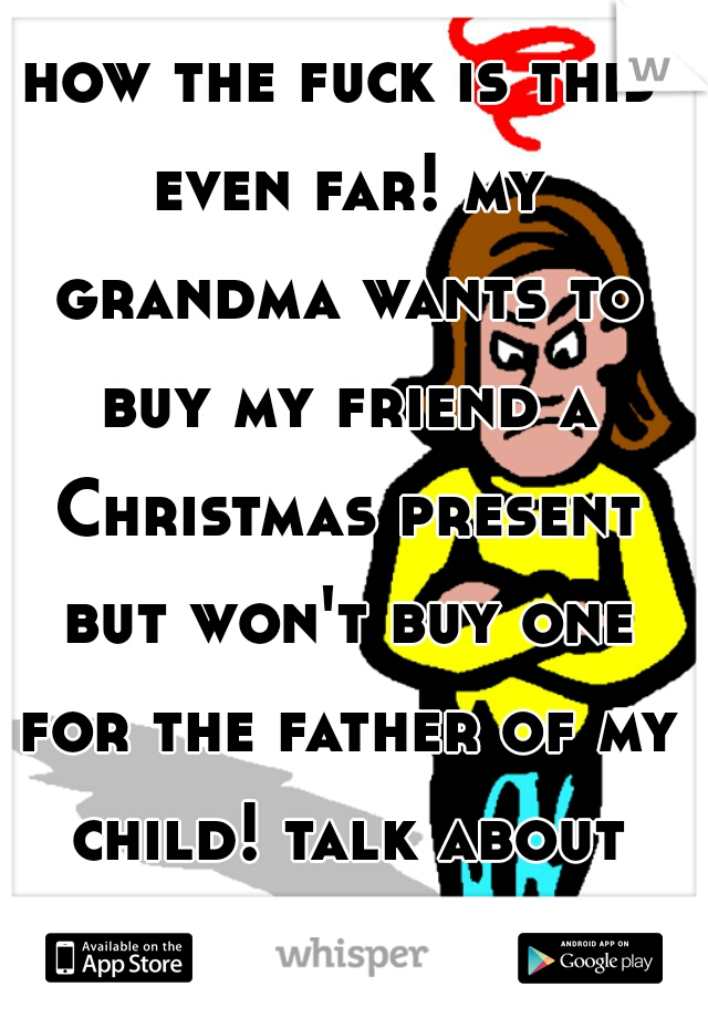 how the fuck is this even far! my grandma wants to buy my friend a Christmas present but won't buy one for the father of my child! talk about being hated on!