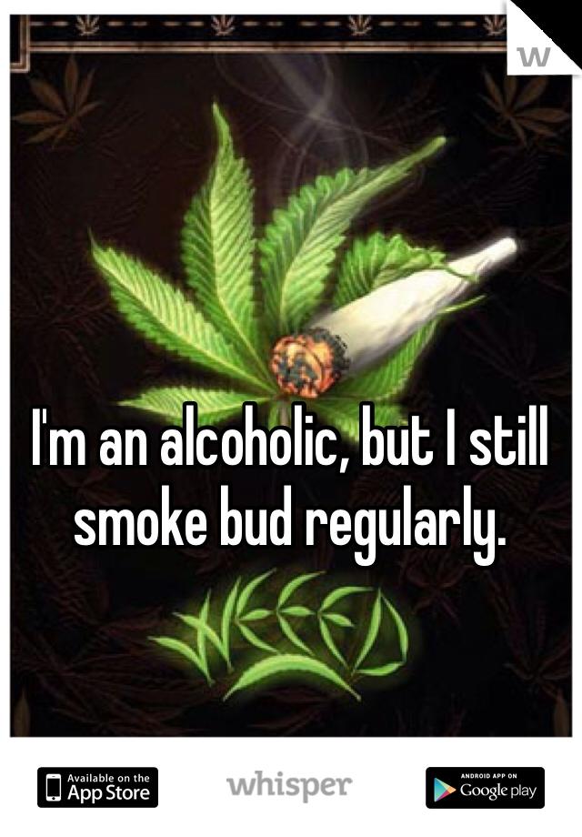I'm an alcoholic, but I still smoke bud regularly.