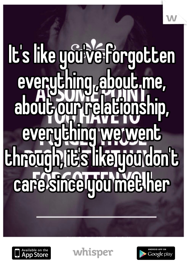 It's like you've forgotten everything ,about me, about our relationship, everything we went through, it's like you don't care since you met her