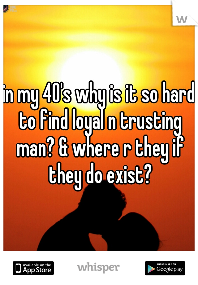 in my 40's why is it so hard to find loyal n trusting man? & where r they if they do exist?
