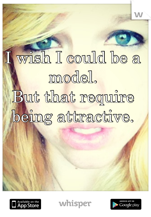 I wish I could be a model. But that require being attractive.