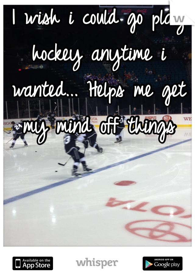 I wish i could go play hockey anytime i wanted... Helps me get my mind off things
