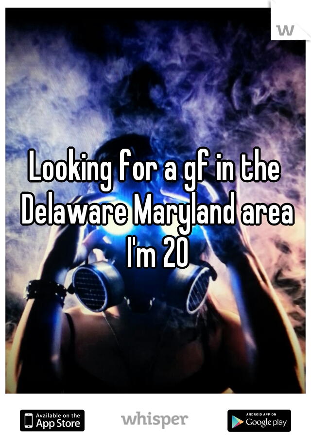 Looking for a gf in the Delaware Maryland area I'm 20
