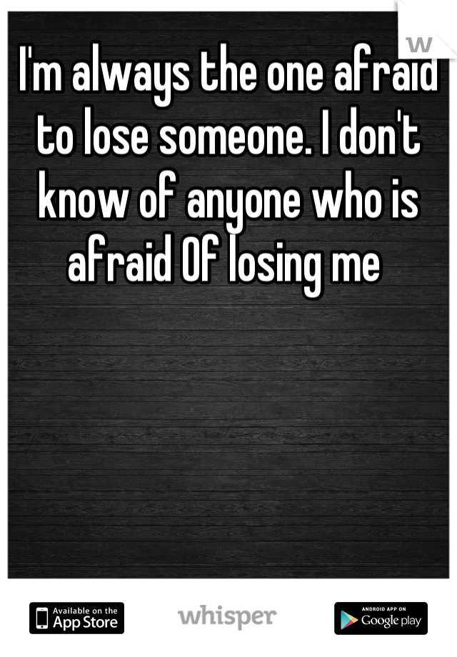 I'm always the one afraid to lose someone. I don't know of anyone who is afraid Of losing me