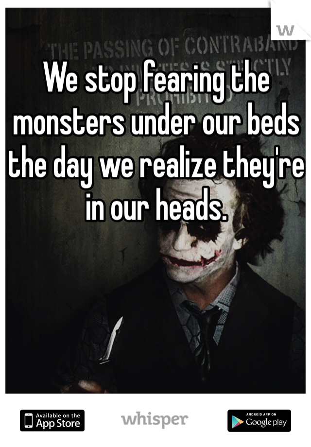 We stop fearing the monsters under our beds the day we realize they're in our heads.