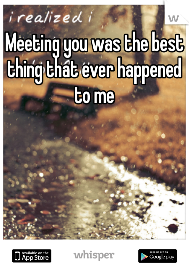 Meeting you was the best thing that ever happened to me