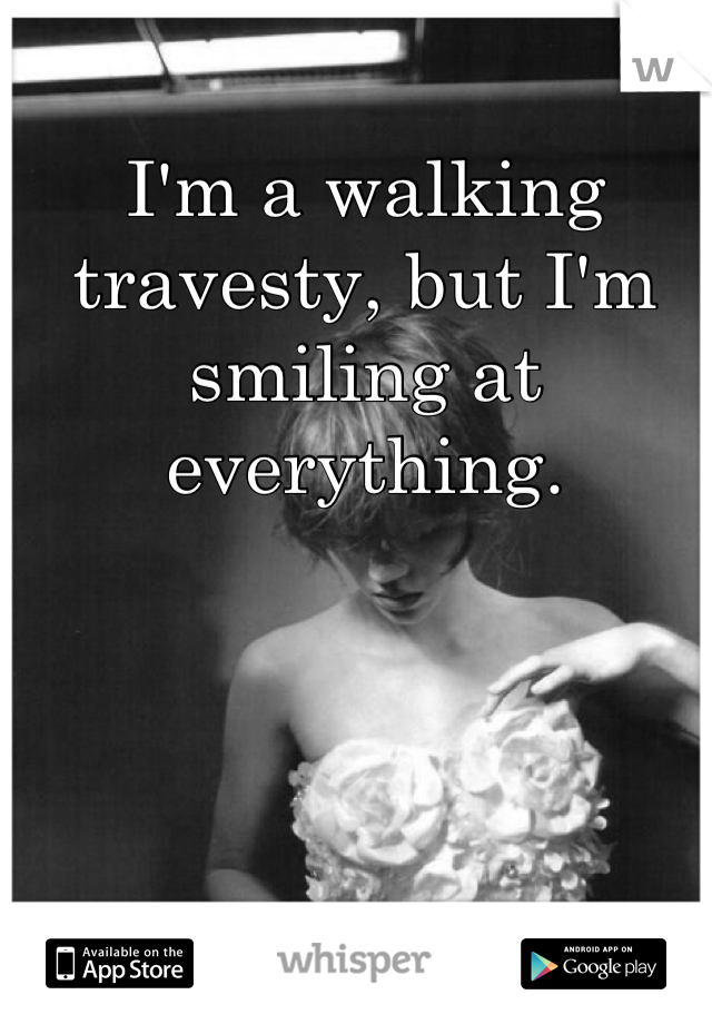 I'm a walking travesty, but I'm smiling at everything.