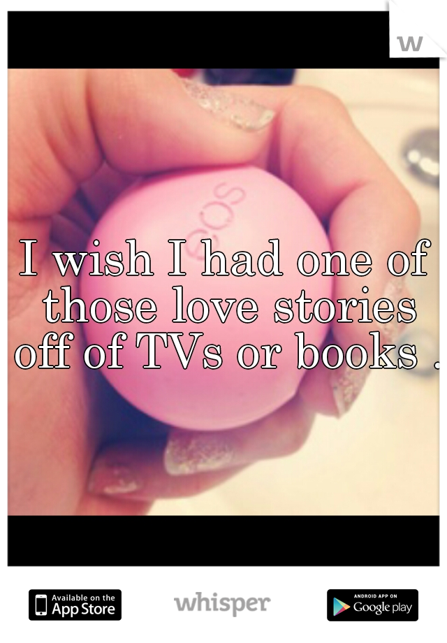 I wish I had one of those love stories off of TVs or books .