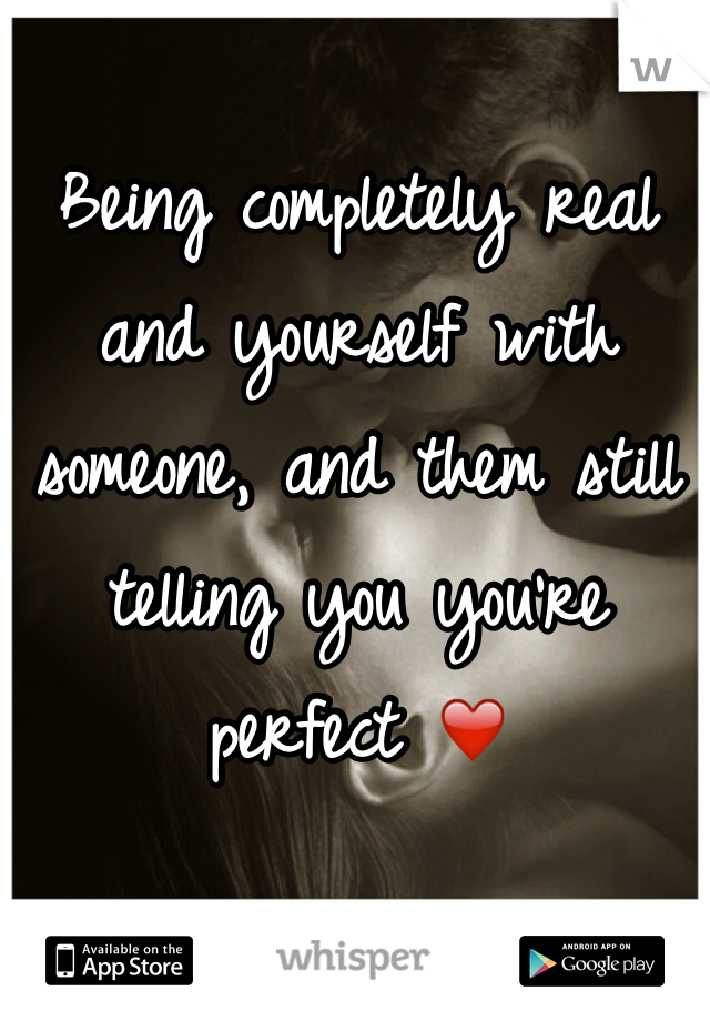 Being completely real and yourself with someone, and them still telling you you're perfect ❤️