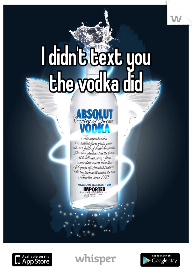 I didn't text you the vodka did