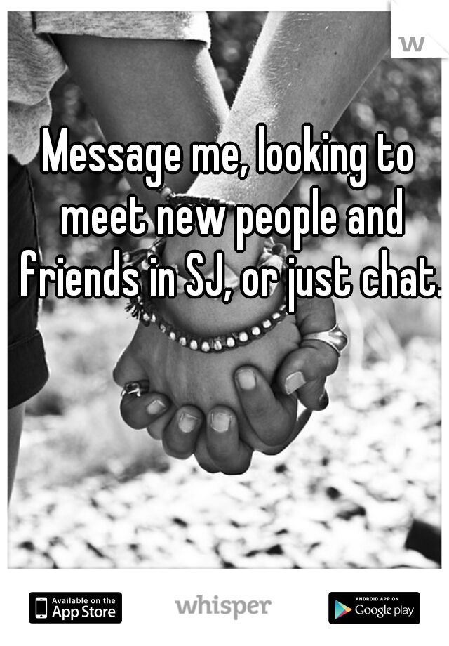 Message me, looking to meet new people and friends in SJ, or just chat.