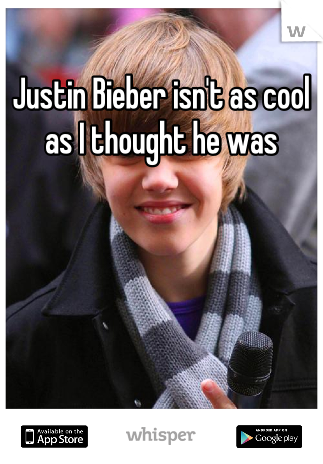 Justin Bieber isn't as cool as I thought he was