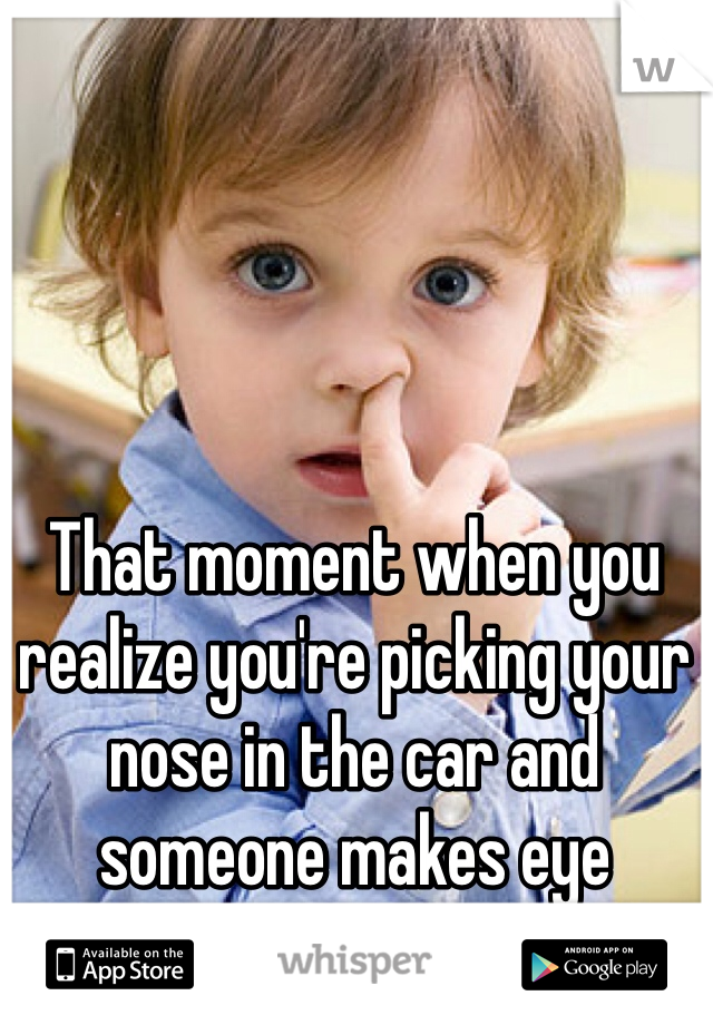 That moment when you realize you're picking your nose in the car and someone makes eye contact....