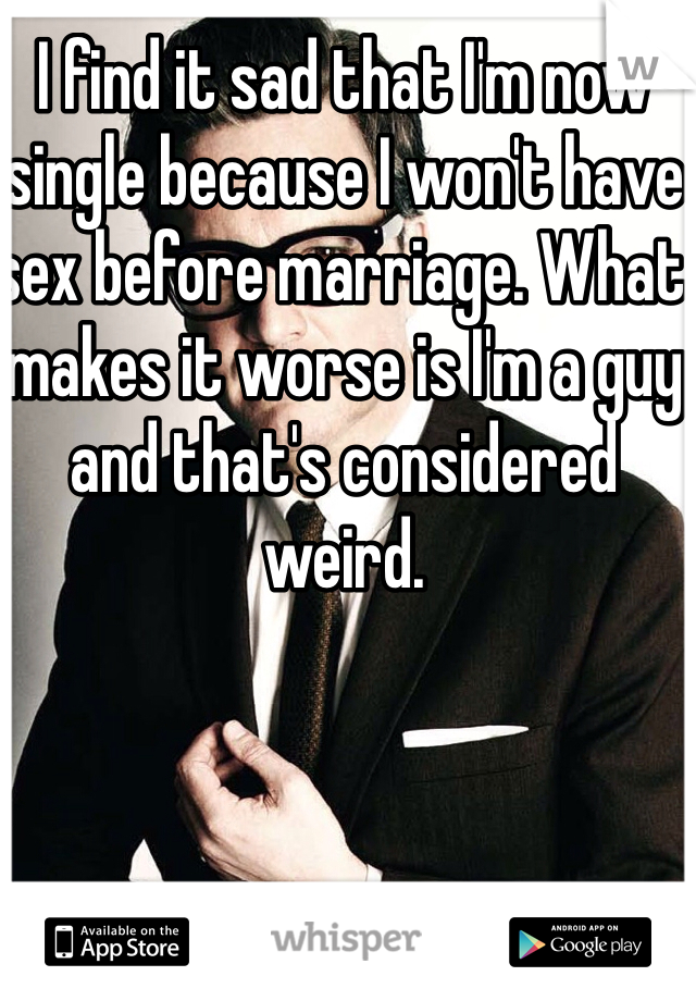 I find it sad that I'm now single because I won't have sex before marriage. What makes it worse is I'm a guy and that's considered weird.