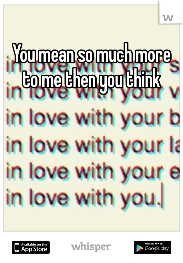 You mean so much more to me then you think