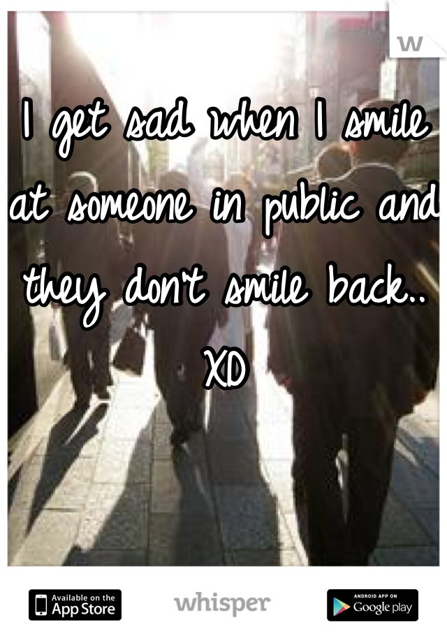 I get sad when I smile at someone in public and they don't smile back..  XD