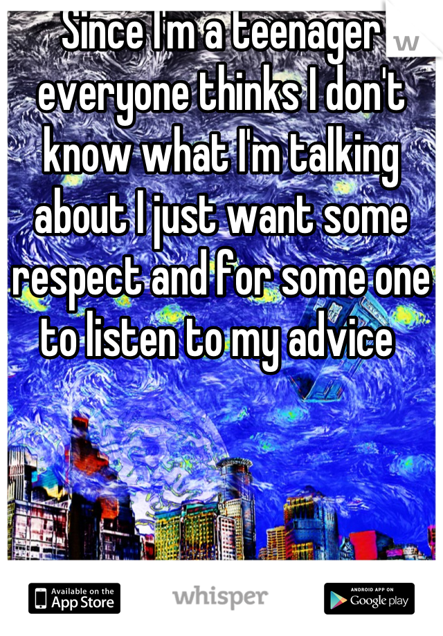Since I'm a teenager everyone thinks I don't know what I'm talking about I just want some respect and for some one to listen to my advice