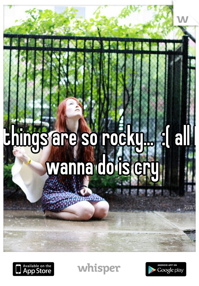 things are so rocky...  :( all I wanna do is cry