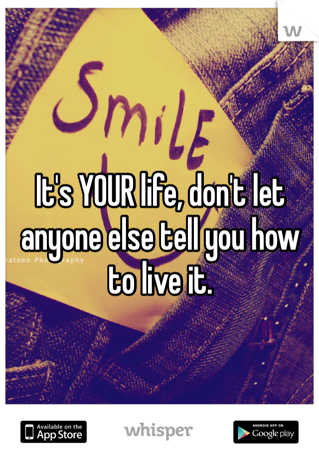It's YOUR life, don't let anyone else tell you how to live it.
