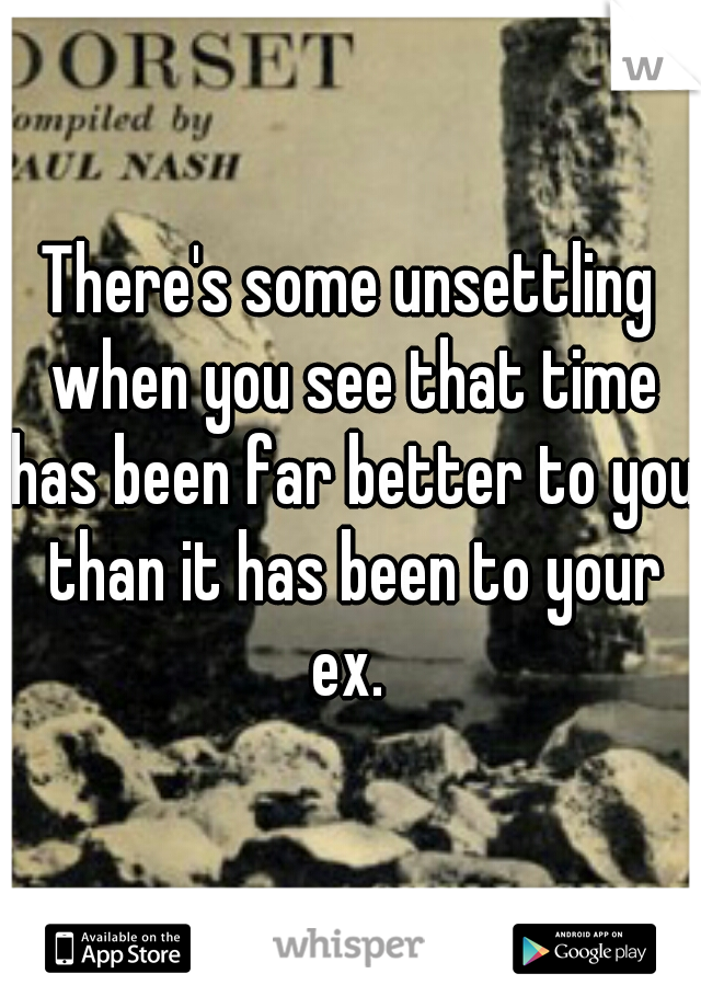 There's some unsettling when you see that time has been far better to you than it has been to your ex.