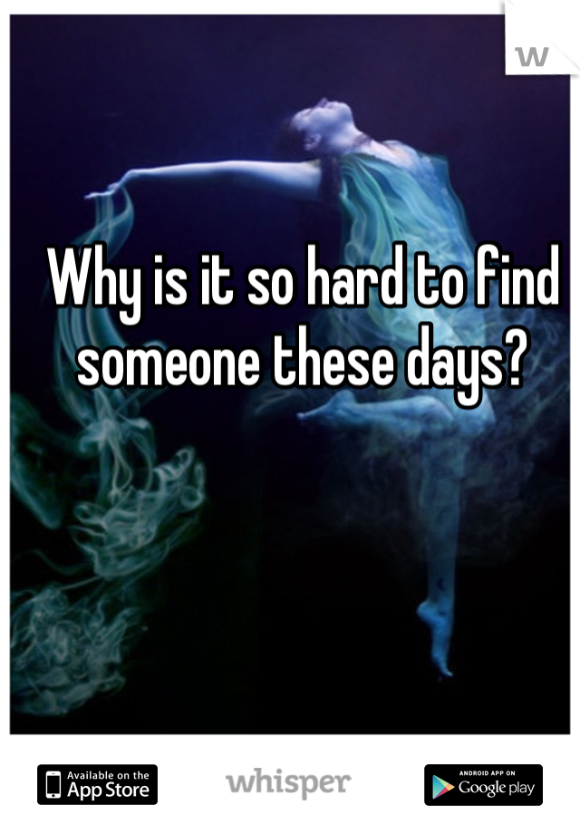 Why is it so hard to find someone these days?