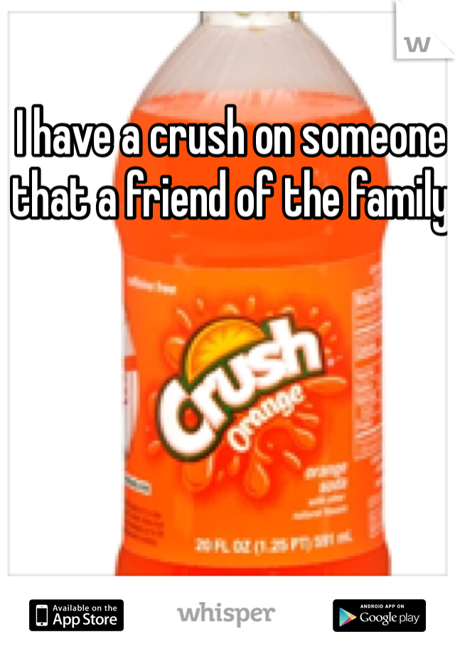 I have a crush on someone that a friend of the family
